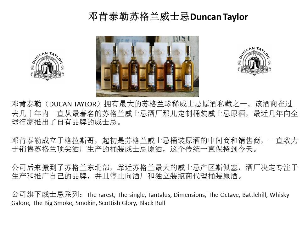 邓肯泰勒(DUCAN TAYLOR)拥有最大的苏格兰珍稀威士忌原酒私藏之一。该酒商在过去几十年内一直从最著名的苏格兰威士忌酒厂那儿定制桶装威士忌原酒,最近几年向全球行家推出了自有品牌的威士忌。  邓肯泰勒成立于格拉斯哥,起初是苏格兰威士忌桶装原酒的中间商和销售商,一直致力于销售苏格兰顶尖酒厂生产的桶装威士忌原酒,这个传统一直保持到今天。  公司后来搬到了苏格兰东北部,靠近苏格兰最大的威士忌产区斯佩塞,酒厂决定专注于生产和推广自己的品牌,并且停止向酒厂和独立装瓶商代理桶装原酒。  公司旗下威士忌系列:The rarest, The single, Tantalus, Dimensions, The Octave, Battlehill, Whisky Galore, The Big Smoke, Smokin, Scottish Glory, Black Bull